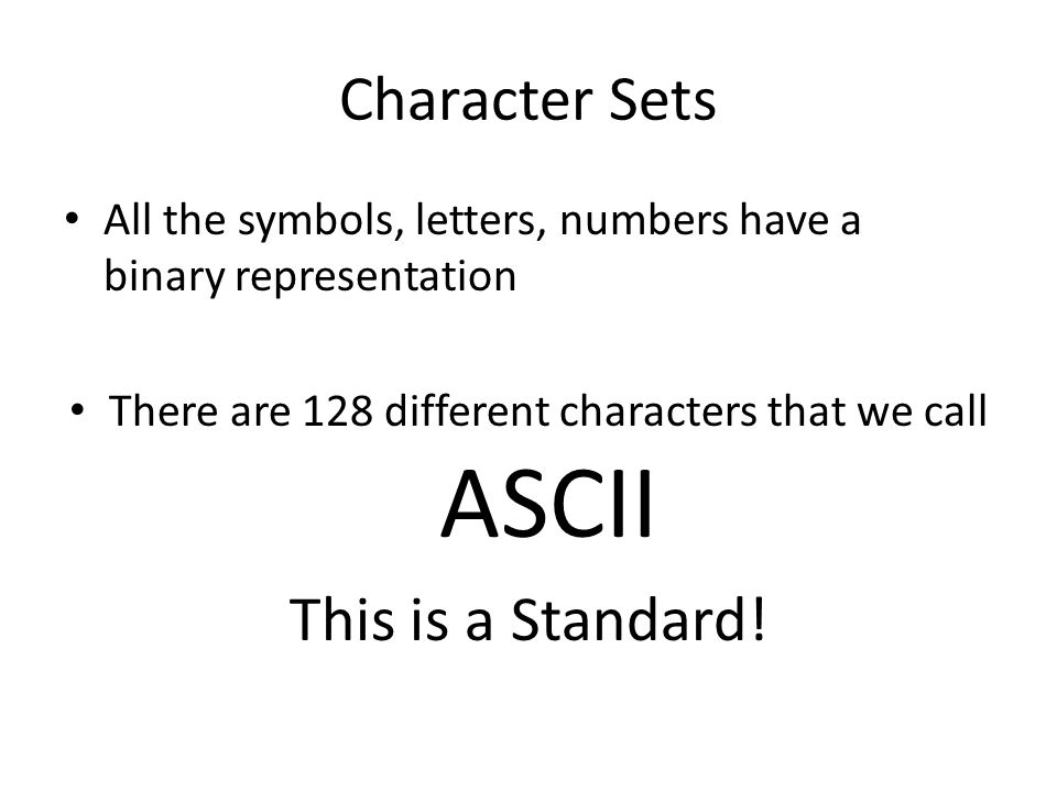 Character Sets All the symbols, letters, numbers have a binary representation There are 128 different characters that we call ASCII This is a Standard