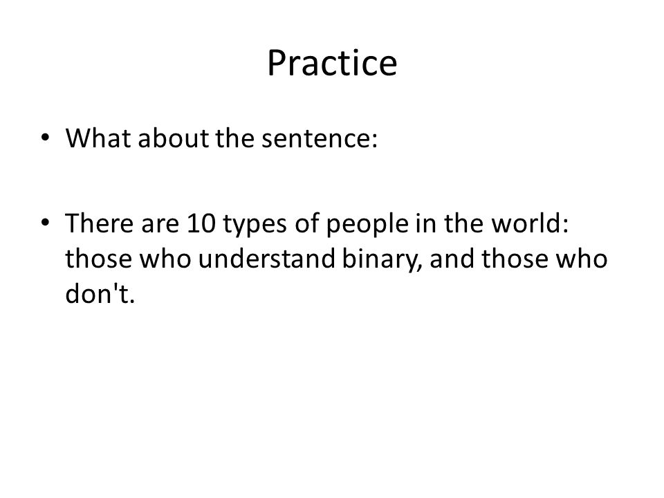 Practice What about the sentence: There are 10 types of people in the world: those who understand binary, and those who don t.