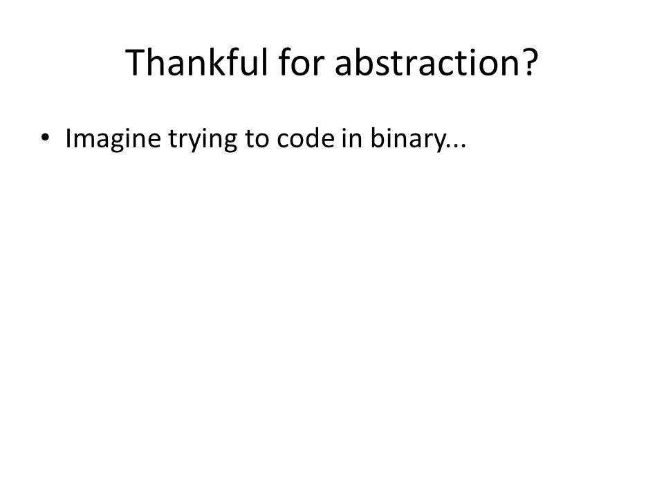 Thankful for abstraction Imagine trying to code in binary...