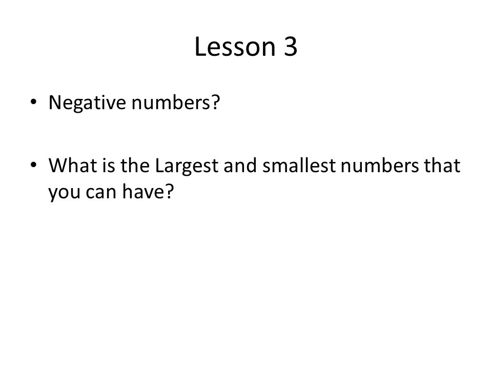 Lesson 3 Negative numbers What is the Largest and smallest numbers that you can have
