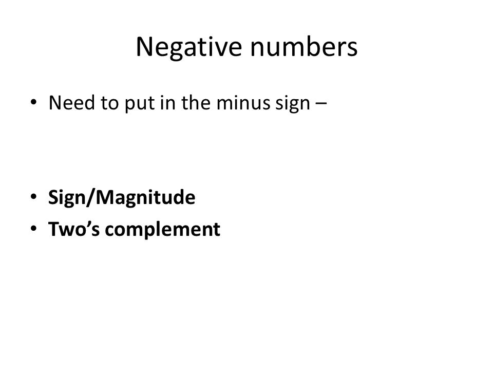 Negative numbers Need to put in the minus sign – Sign/Magnitude Two's complement