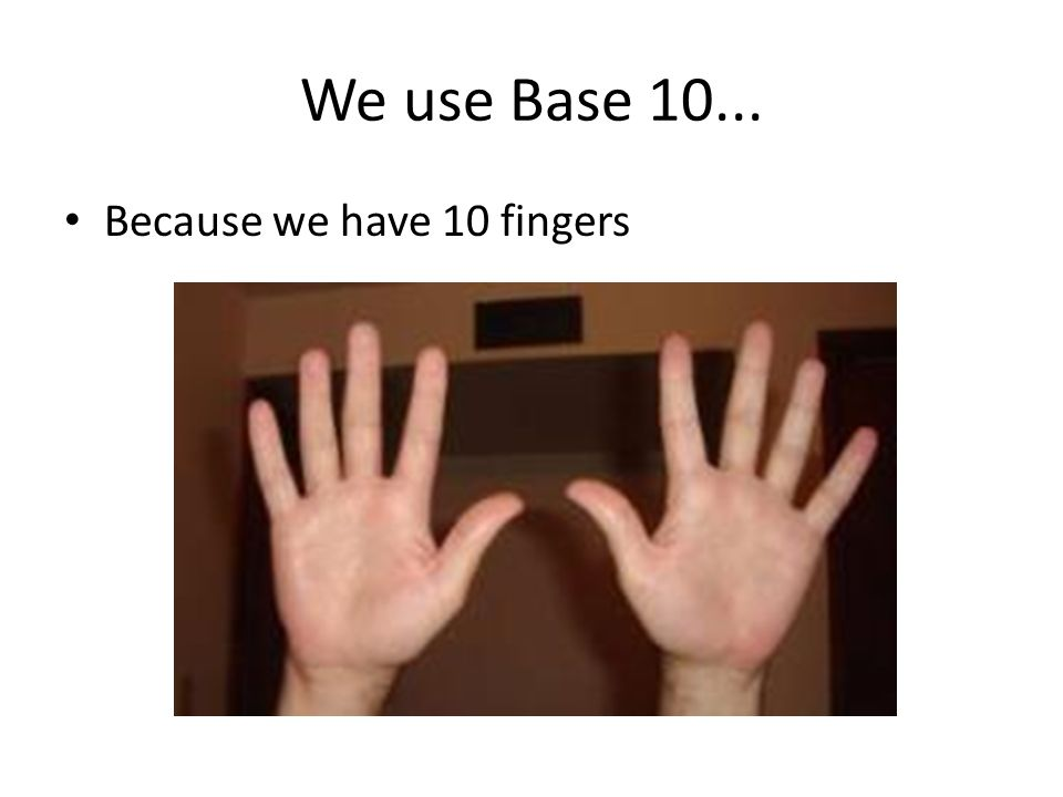 We use Base 10... Because we have 10 fingers