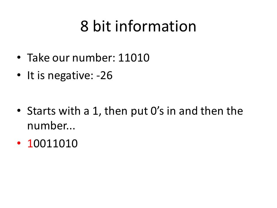 8 bit information Take our number: 11010 It is negative: -26 Starts with a 1, then put 0's in and then the number... 10011010