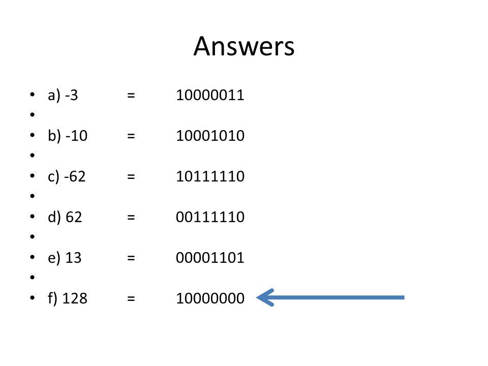 Answers a) -3 =10000011 b) -10 =10001010 c) -62 =10111110 d) 62 =00111110 e) 13 =00001101 f) 128 =10000000