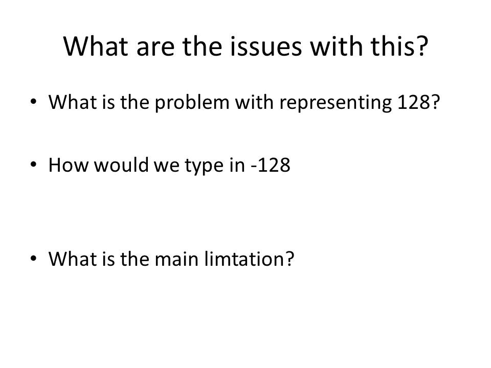 What are the issues with this? What is the problem with representing 128? How would we type in -128 What is the main limtation?