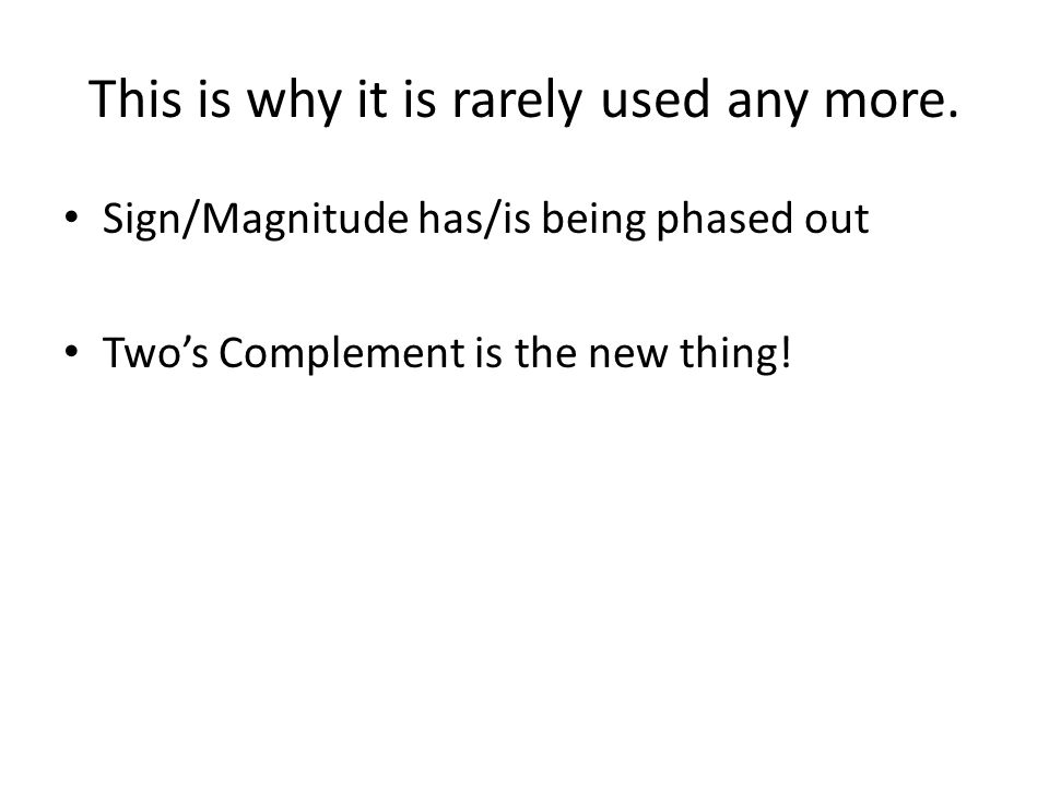 This is why it is rarely used any more. Sign/Magnitude has/is being phased out Two's Complement is the new thing!