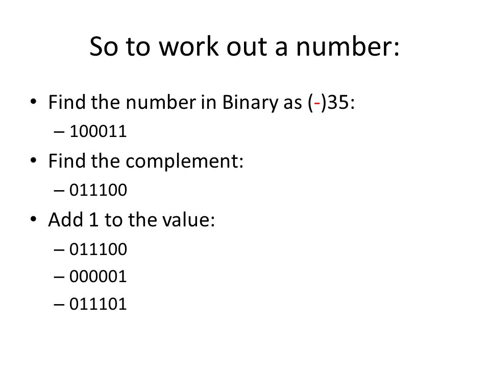 So to work out a number: Find the number in Binary as (-)35: – 100011 Find the complement: – 011100 Add 1 to the value: – 011100 – 000001 – 011101