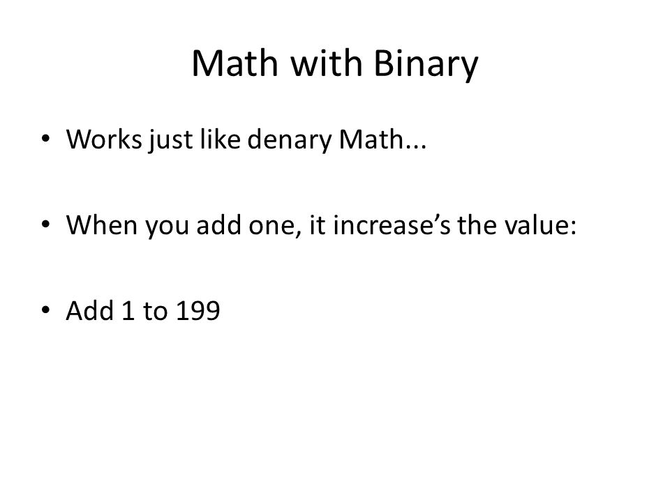Math with Binary Works just like denary Math... When you add one, it increase's the value: Add 1 to 199