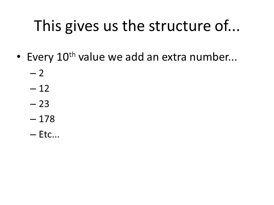 This gives us the structure of... Every 10 th value we add an extra number... – 2 – 12 – 23 – 178 – Etc...