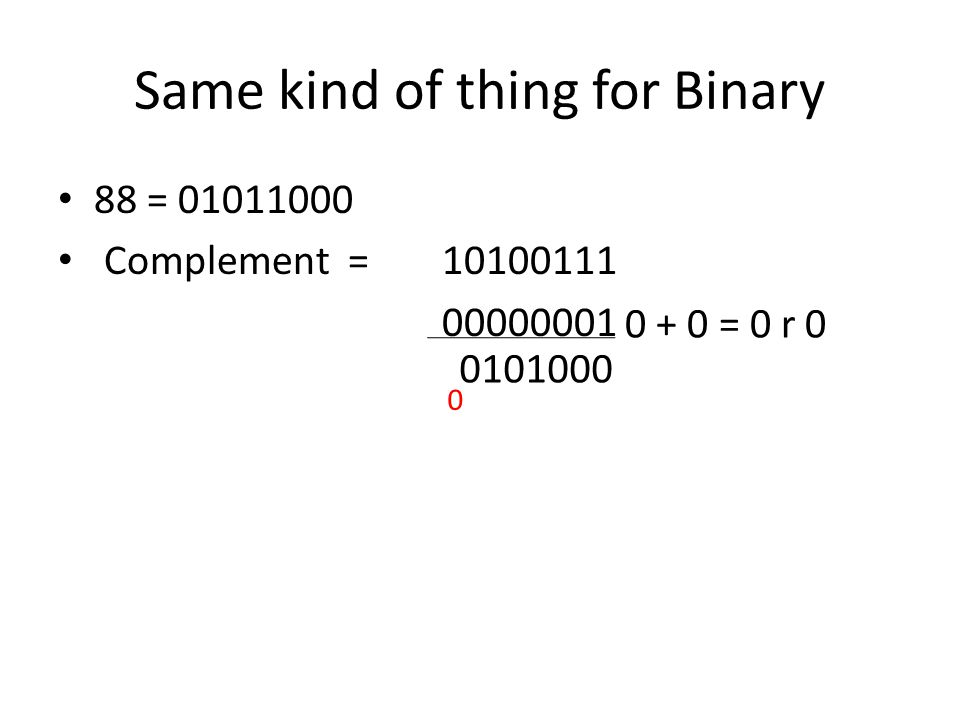 Same kind of thing for Binary 88 = 01011000 Complement = 10100111 00000001 0 + 0 = 0 r 0 0101000 0