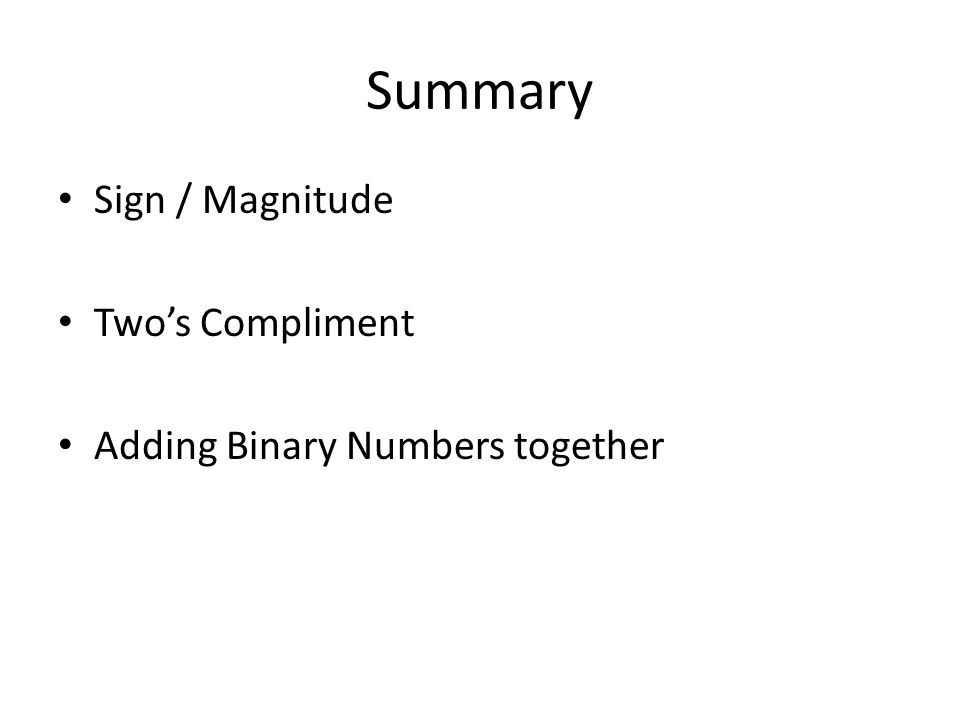 Summary Sign / Magnitude Two's Compliment Adding Binary Numbers together