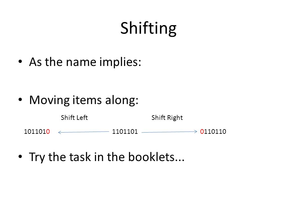 Shifting As the name implies: Moving items along: Try the task in the booklets... 101101011011010110110 Shift LeftShift Right