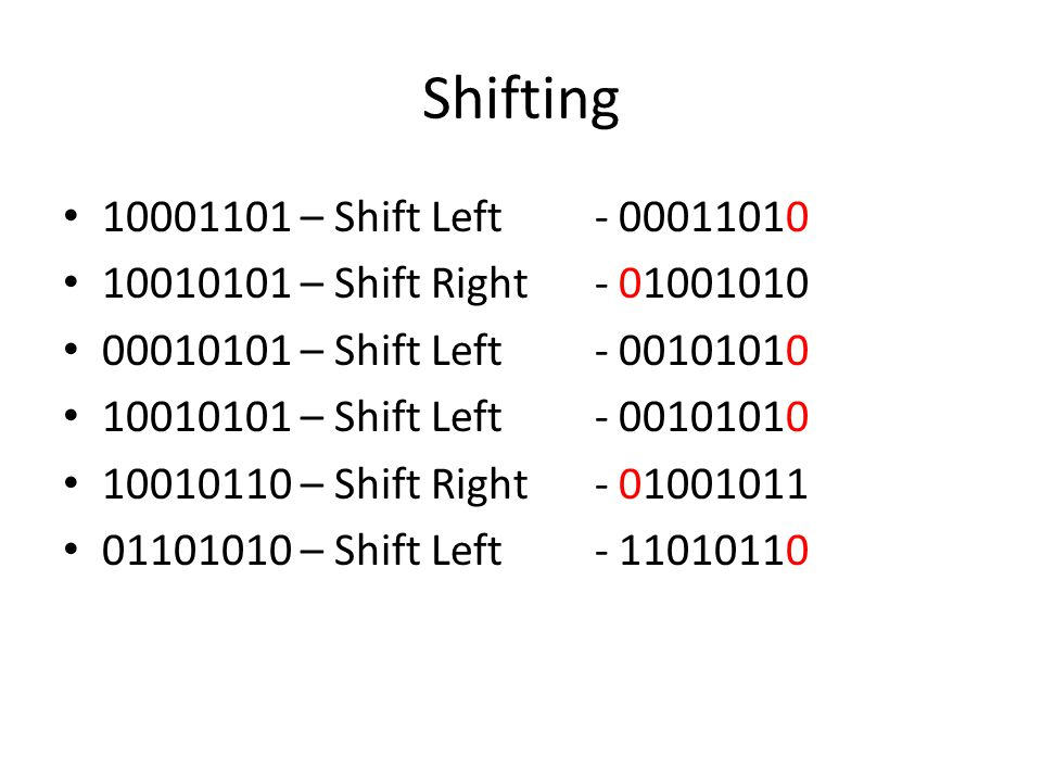 Shifting 10001101 – Shift Left - 00011010 10010101 – Shift Right - 01001010 00010101 – Shift Left - 00101010 10010101 – Shift Left - 00101010 10010110 – Shift Right - 01001011 01101010 – Shift Left - 11010110