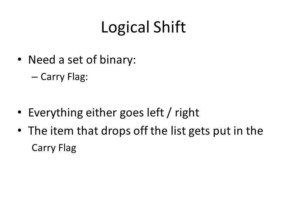 Logical Shift Need a set of binary: – Carry Flag: Everything either goes left / right The item that drops off the list gets put in the Carry Flag