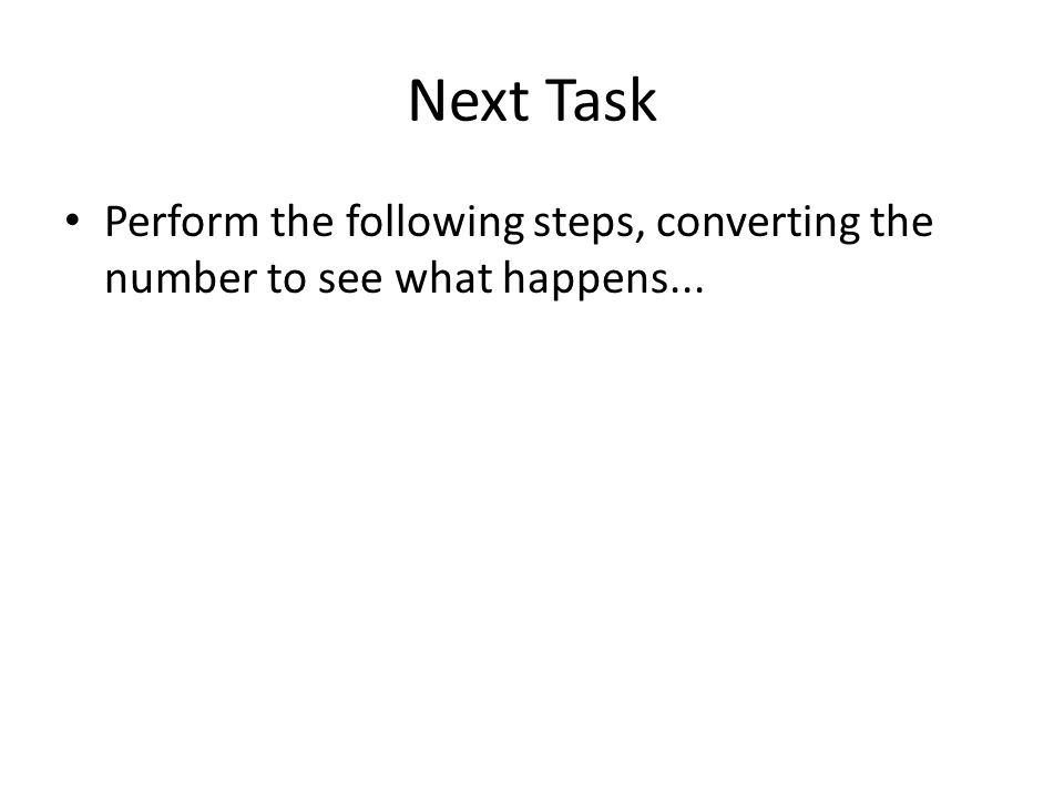Next Task Perform the following steps, converting the number to see what happens...