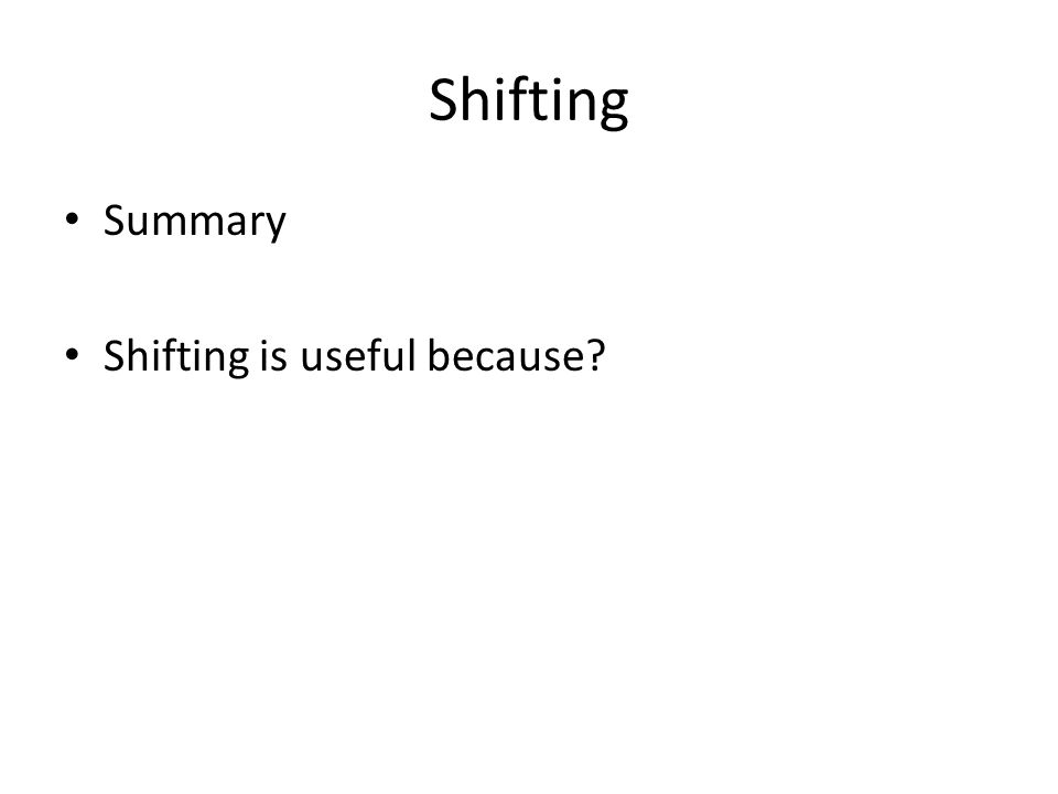 Shifting Summary Shifting is useful because