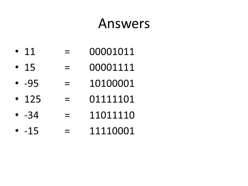 Answers 11=00001011 15=00001111 -95=10100001 125=01111101 -34=11011110 -15=11110001