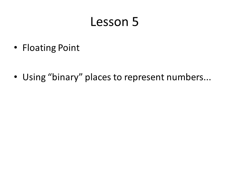 Lesson 5 Floating Point Using binary places to represent numbers...