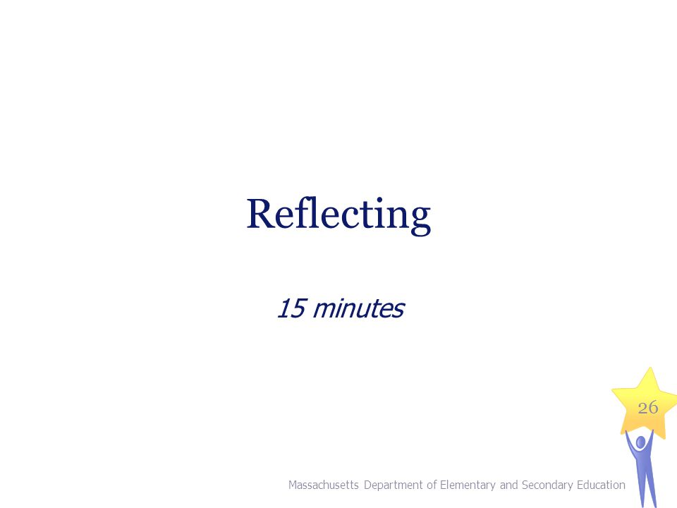 Reflecting 15 minutes Massachusetts Department of Elementary and Secondary Education 26
