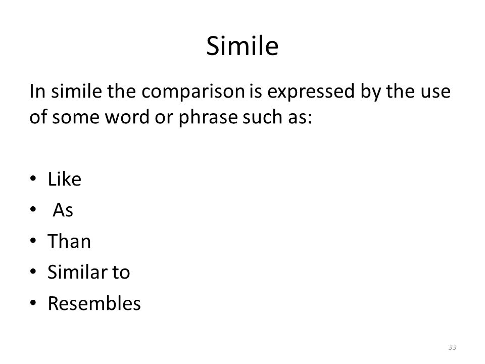Simile It is comparison between two different things that resemble each other in at least one way.
