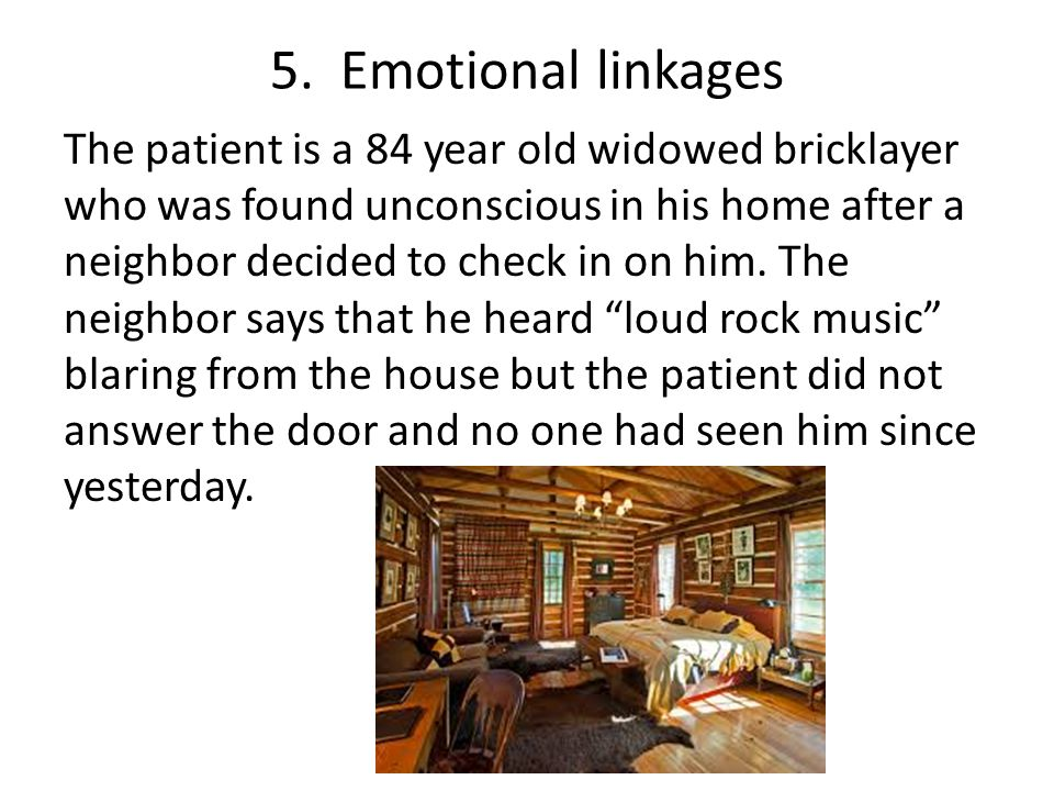 5. Emotional linkages The patient is a 84 year old widowed bricklayer who was found unconscious in his home after a neighbor decided to check in on hi