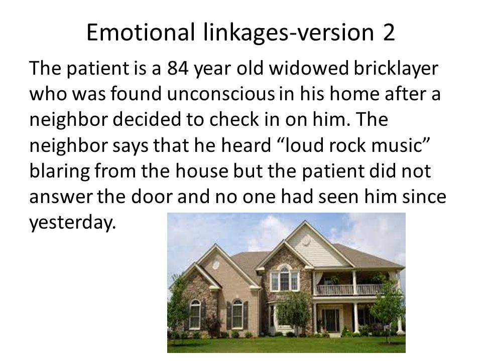 Emotional linkages-version 2 The patient is a 84 year old widowed bricklayer who was found unconscious in his home after a neighbor decided to check in on him.