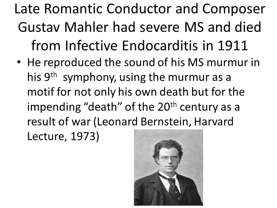 Late Romantic Conductor and Composer Gustav Mahler had severe MS and died from Infective Endocarditis in 1911 He reproduced the sound of his MS murmur in his 9 th symphony, using the murmur as a motif for not only his own death but for the impending death of the 20 th century as a result of war (Leonard Bernstein, Harvard Lecture, 1973)