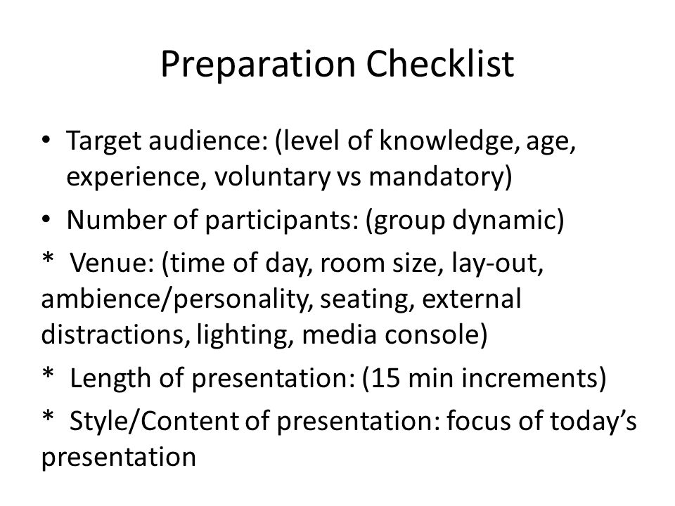 Preparation Checklist Target audience: (level of knowledge, age, experience, voluntary vs mandatory) Number of participants: (group dynamic) * Venue: (time of day, room size, lay-out, ambience/personality, seating, external distractions, lighting, media console) * Length of presentation: (15 min increments) * Style/Content of presentation: focus of today's presentation