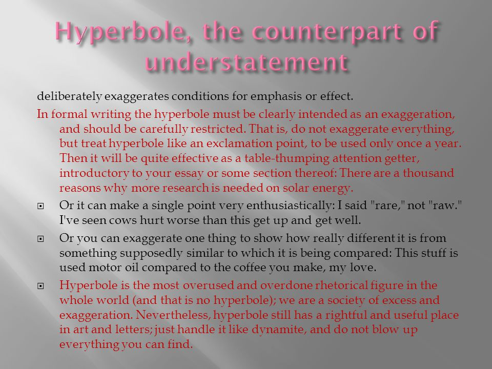 deliberately exaggerates conditions for emphasis or effect. In formal writing the hyperbole must be clearly intended as an exaggeration, and should be