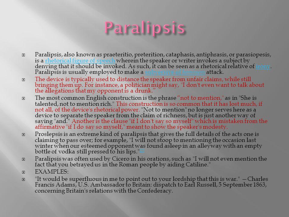  Paralipsis, also known as praeteritio, preterition, cataphasis, antiphrasis, or parasiopesis, is a rhetorical figure of speech wherein the speaker o