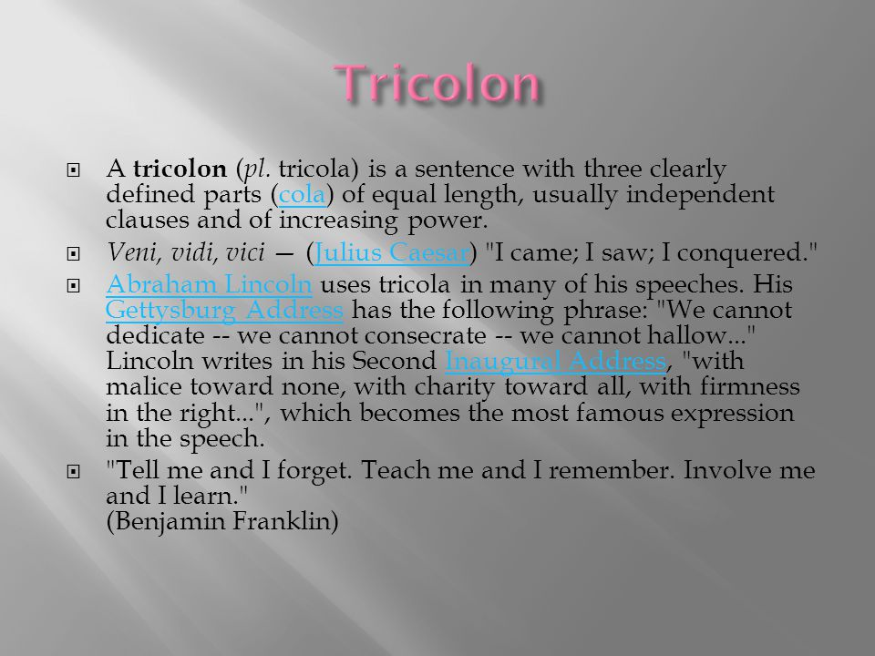  A tricolon ( pl. tricola) is a sentence with three clearly defined parts (cola) of equal length, usually independent clauses and of increasing power