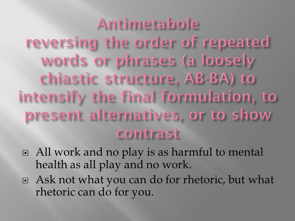  All work and no play is as harmful to mental health as all play and no work.  Ask not what you can do for rhetoric, but what rhetoric can do for yo