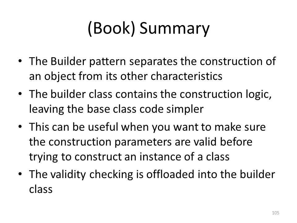 (Book) Summary The Builder pattern separates the construction of an object from its other characteristics The builder class contains the construction logic, leaving the base class code simpler This can be useful when you want to make sure the construction parameters are valid before trying to construct an instance of a class The validity checking is offloaded into the builder class 105