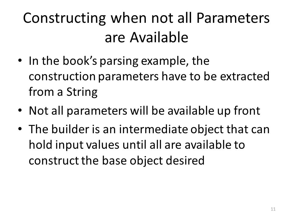 Constructing when not all Parameters are Available In the book's parsing example, the construction parameters have to be extracted from a String Not all parameters will be available up front The builder is an intermediate object that can hold input values until all are available to construct the base object desired 11