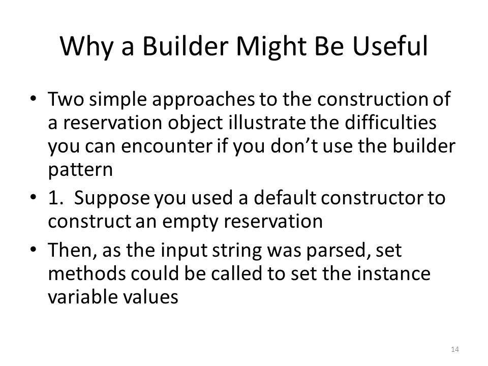 Why a Builder Might Be Useful Two simple approaches to the construction of a reservation object illustrate the difficulties you can encounter if you don't use the builder pattern 1.