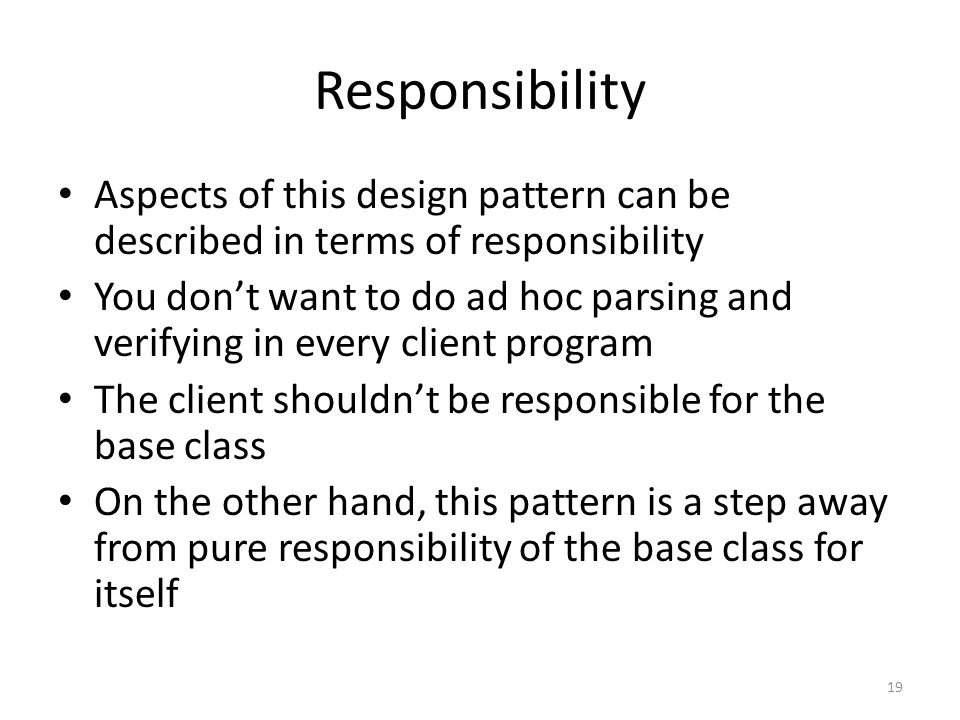 Responsibility Aspects of this design pattern can be described in terms of responsibility You don't want to do ad hoc parsing and verifying in every client program The client shouldn't be responsible for the base class On the other hand, this pattern is a step away from pure responsibility of the base class for itself 19