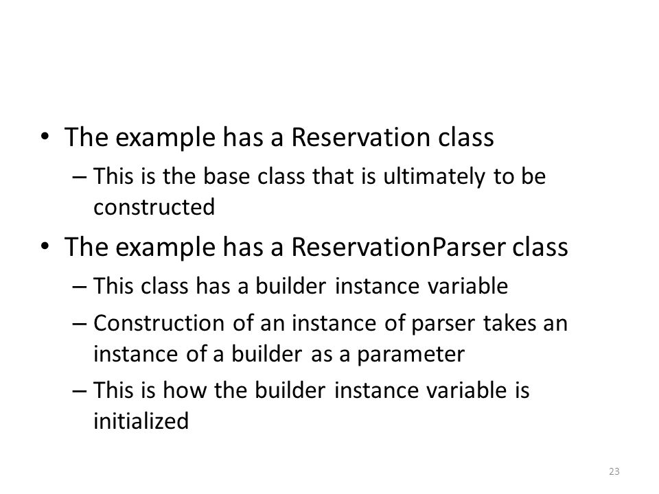 The example has a Reservation class – This is the base class that is ultimately to be constructed The example has a ReservationParser class – This class has a builder instance variable – Construction of an instance of parser takes an instance of a builder as a parameter – This is how the builder instance variable is initialized 23