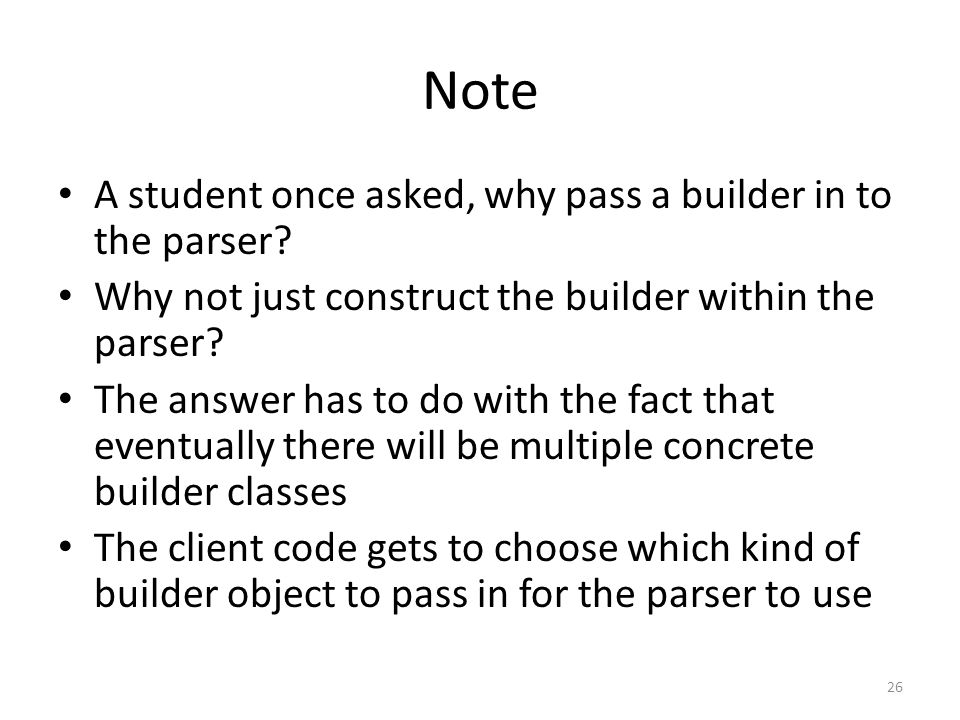Note A student once asked, why pass a builder in to the parser.