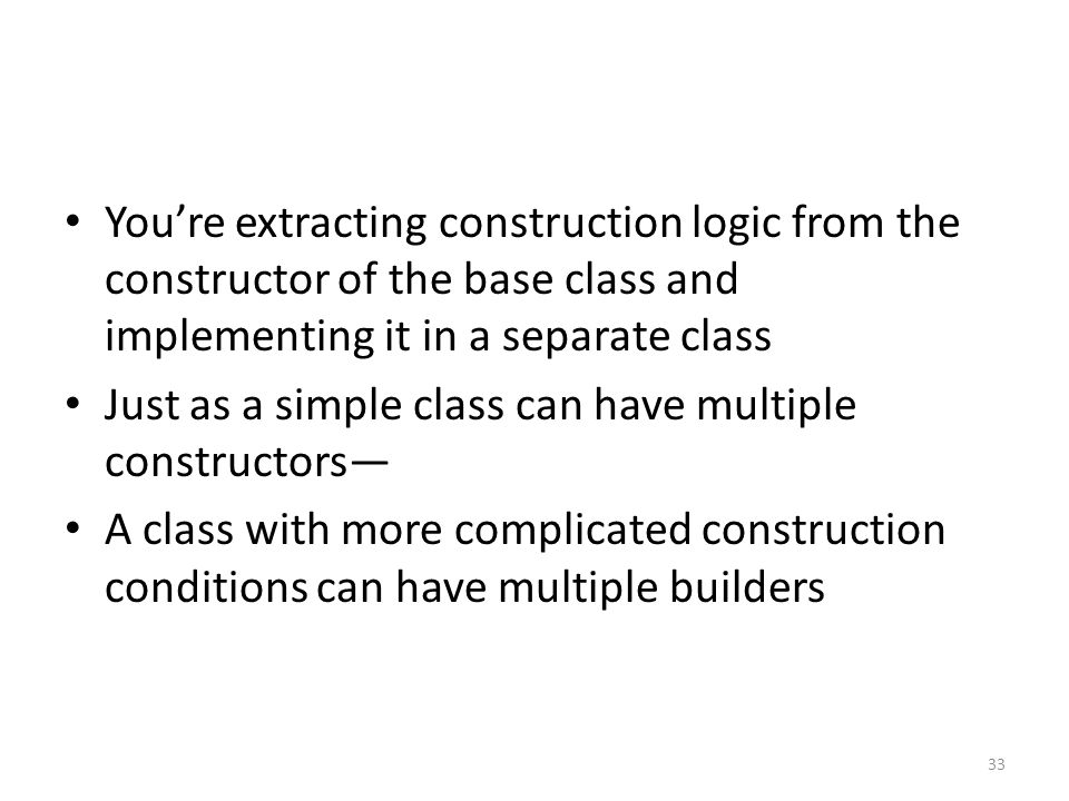 You're extracting construction logic from the constructor of the base class and implementing it in a separate class Just as a simple class can have multiple constructors— A class with more complicated construction conditions can have multiple builders 33
