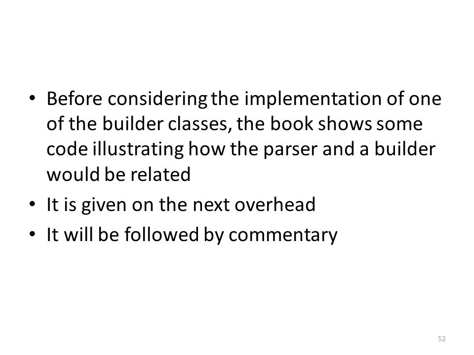 Before considering the implementation of one of the builder classes, the book shows some code illustrating how the parser and a builder would be related It is given on the next overhead It will be followed by commentary 52