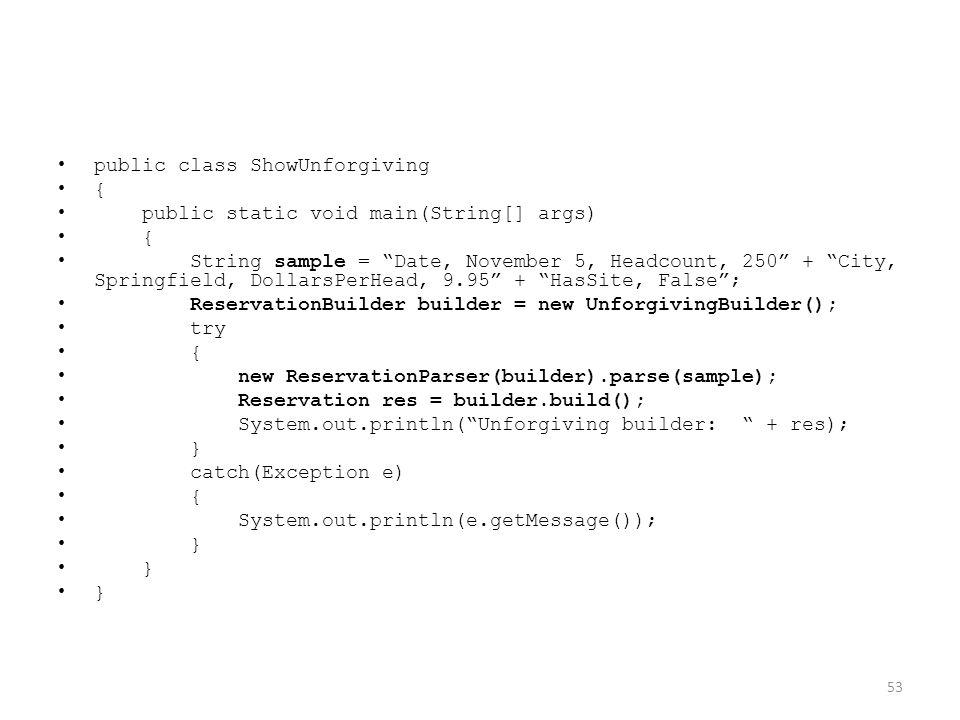 public class ShowUnforgiving { public static void main(String[] args) { String sample = Date, November 5, Headcount, 250 + City, Springfield, DollarsPerHead, 9.95 + HasSite, False ; ReservationBuilder builder = new UnforgivingBuilder(); try { new ReservationParser(builder).parse(sample); Reservation res = builder.build(); System.out.println( Unforgiving builder: + res); } catch(Exception e) { System.out.println(e.getMessage()); } 53