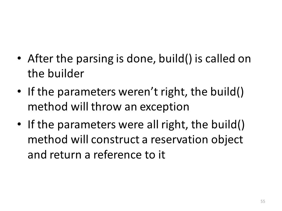 After the parsing is done, build() is called on the builder If the parameters weren't right, the build() method will throw an exception If the parameters were all right, the build() method will construct a reservation object and return a reference to it 55