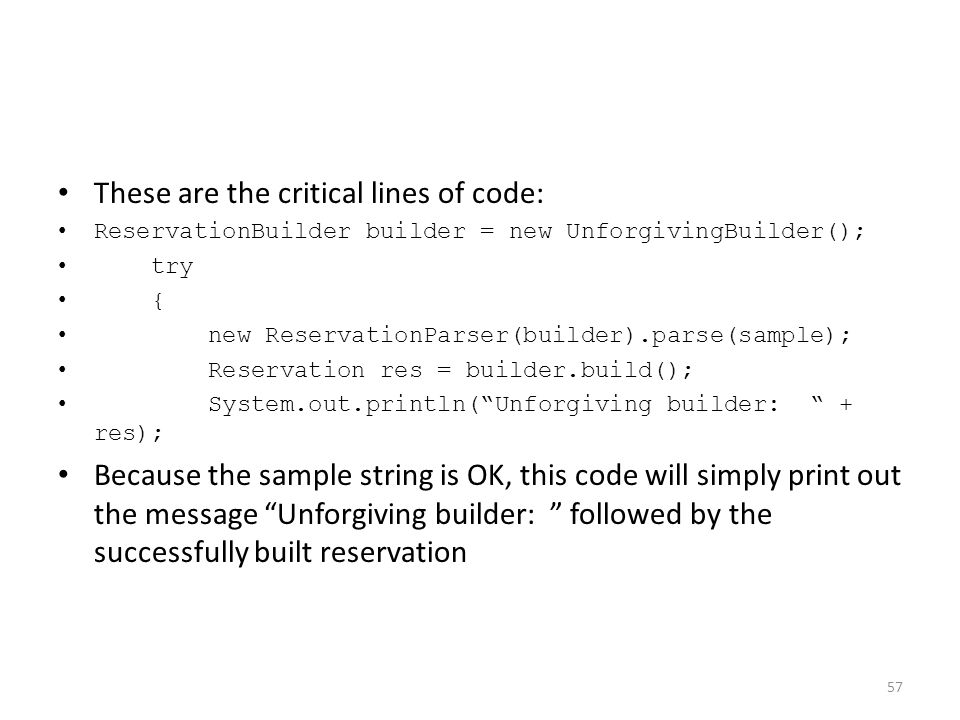 These are the critical lines of code: ReservationBuilder builder = new UnforgivingBuilder(); try { new ReservationParser(builder).parse(sample); Reservation res = builder.build(); System.out.println( Unforgiving builder: + res); Because the sample string is OK, this code will simply print out the message Unforgiving builder: followed by the successfully built reservation 57
