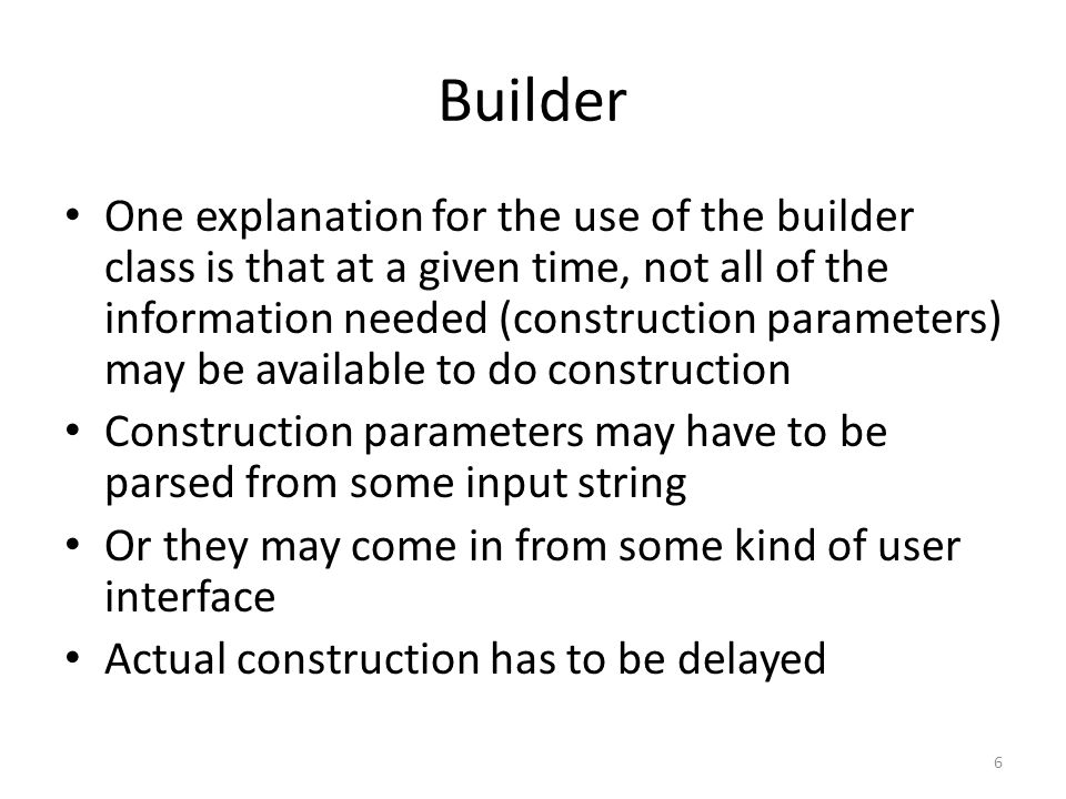 Another explanation for using the Builder design pattern is that construction can be moderately complicated in some cases Instead of cluttering up the class code with these complexities, you want to have the class contain just the normal methods and simple constructors You can offload the more complex versions of construction into a builder class 7