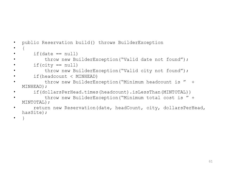 public Reservation build() throws BuilderException { if(date == null) throw new BuilderException( Valid date not found ); if(city == null) throw new BuilderException( Valid city not found ); if(headcount < MINHEAD) throw new BuilderException( Minimum headcount is + MINHEAD); if(dollarsPerHead.times(headcount).isLessThan(MINTOTAL)) throw new BuilderException( Minimum total cost is + MINTOTAL); return new Reservation(date, headCount, city, dollarsPerHead, hasSite); } 61