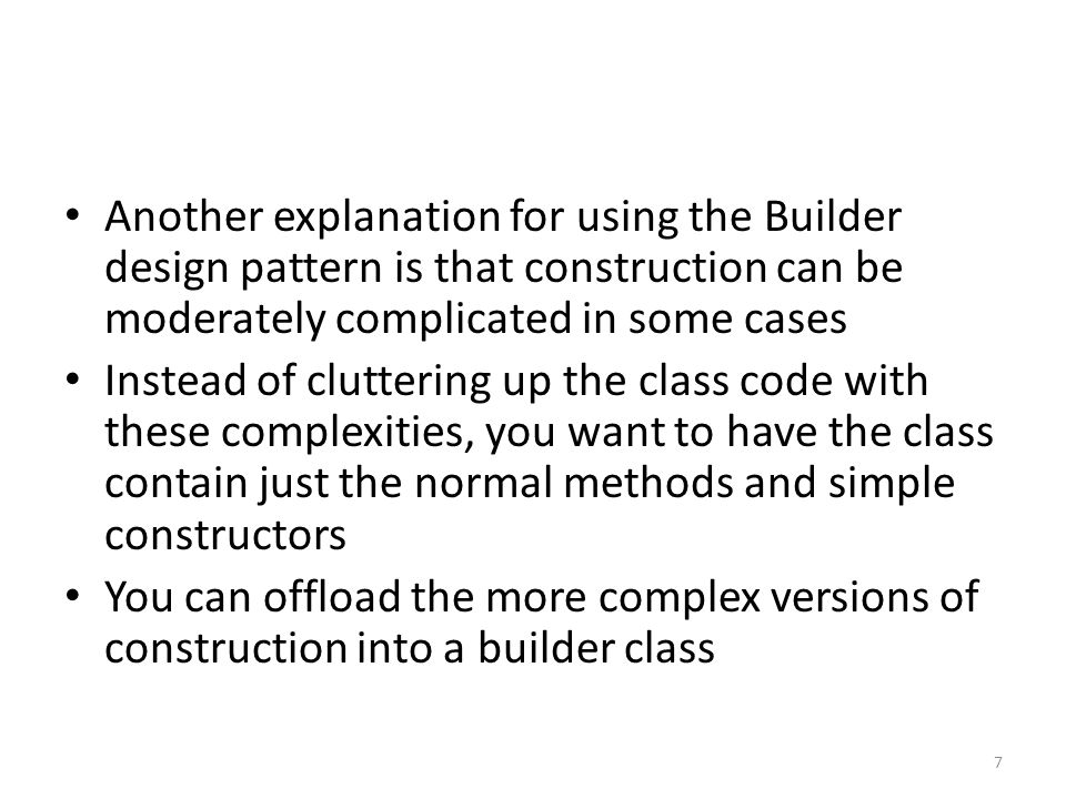 Specifically, construction can become complicated when you want to validate input parameters The builder design pattern is more than just an input verification pattern However, a simple way of understanding how it was developed and a case where you would want to apply it is to remember that it is a pattern which supports input verification for construction 8