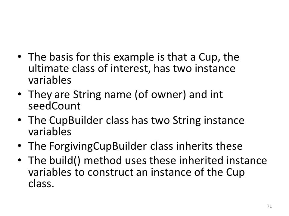 The basis for this example is that a Cup, the ultimate class of interest, has two instance variables They are String name (of owner) and int seedCount The CupBuilder class has two String instance variables The ForgivingCupBuilder class inherits these The build() method uses these inherited instance variables to construct an instance of the Cup class.