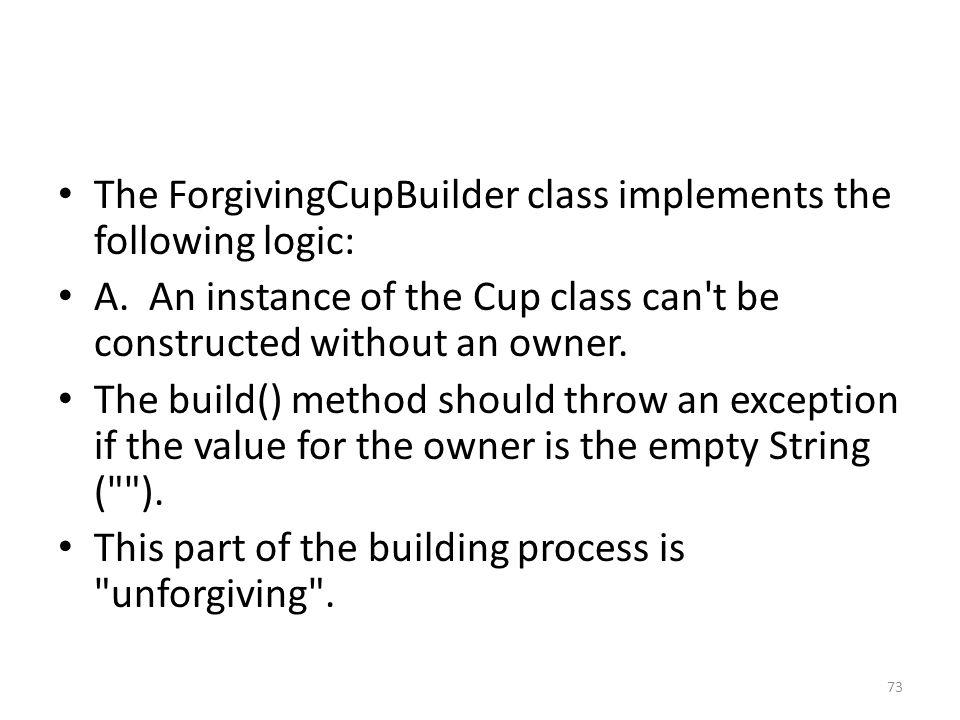 The ForgivingCupBuilder class implements the following logic: A.