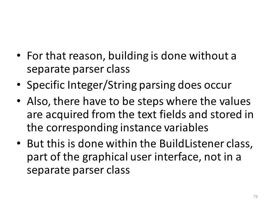 For that reason, building is done without a separate parser class Specific Integer/String parsing does occur Also, there have to be steps where the values are acquired from the text fields and stored in the corresponding instance variables But this is done within the BuildListener class, part of the graphical user interface, not in a separate parser class 79