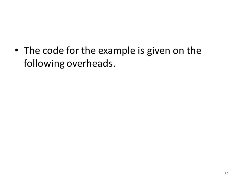 The code for the example is given on the following overheads. 82